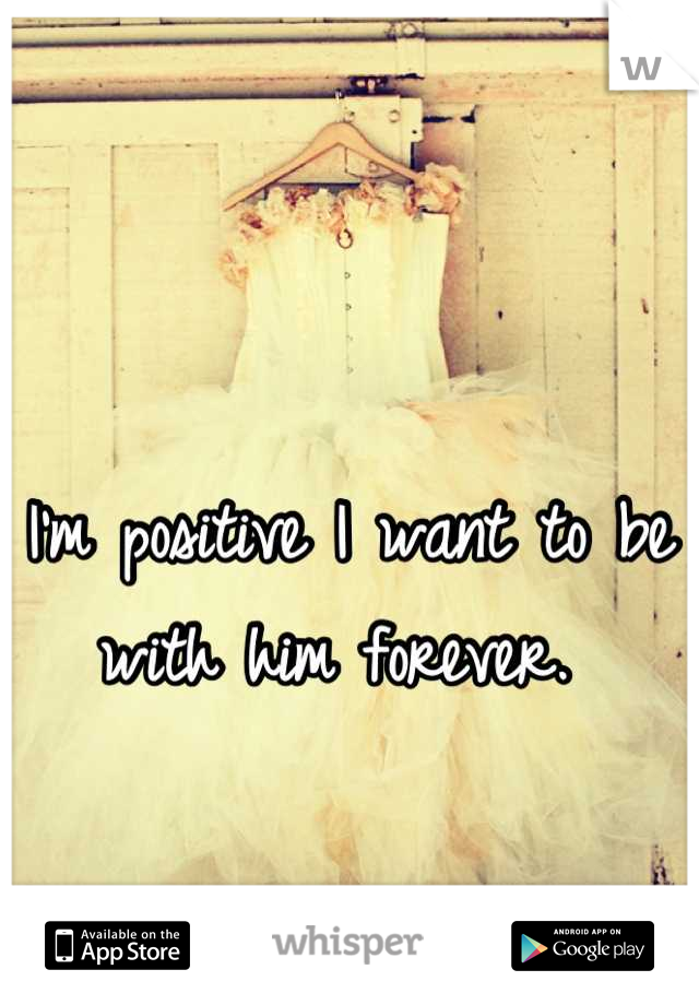 I'm positive I want to be with him forever.