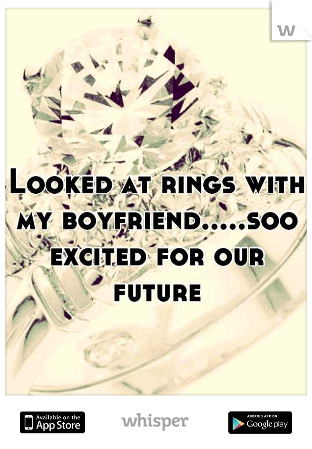 Looked at rings with my boyfriend.....soo excited for our future
