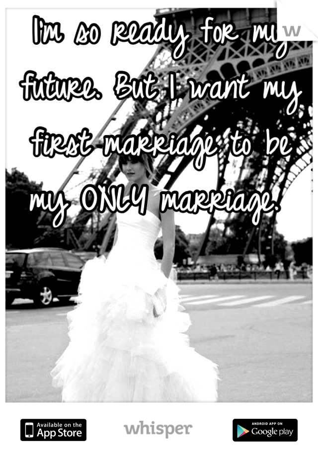 I'm so ready for my future. But I want my first marriage to be my ONLY marriage.