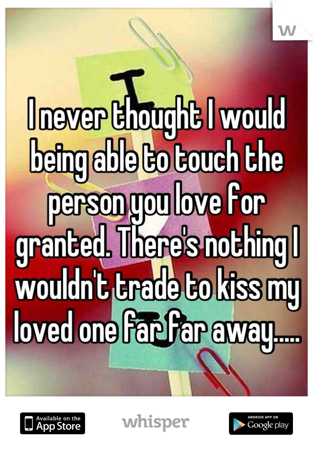 I never thought I would being able to touch the person you love for granted. There's nothing I wouldn't trade to kiss my loved one far far away.....