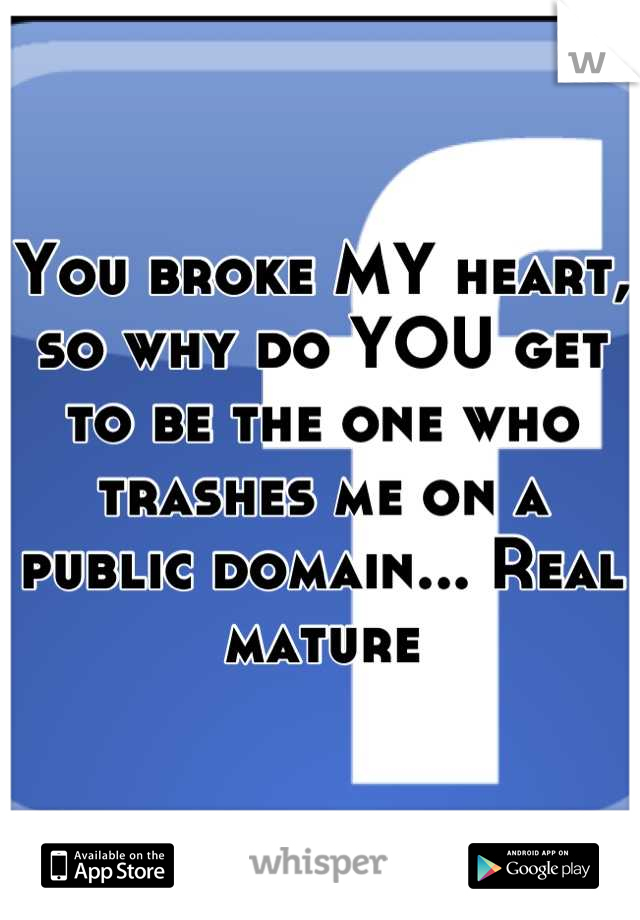 You broke MY heart, so why do YOU get to be the one who trashes me on a public domain... Real mature