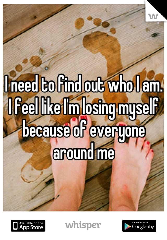 I need to find out who I am. I feel like I'm losing myself because of everyone around me