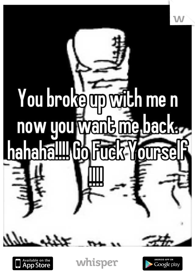 You broke up with me n now you want me back.  hahaha!!!! Go Fuck Yourself !!!!
