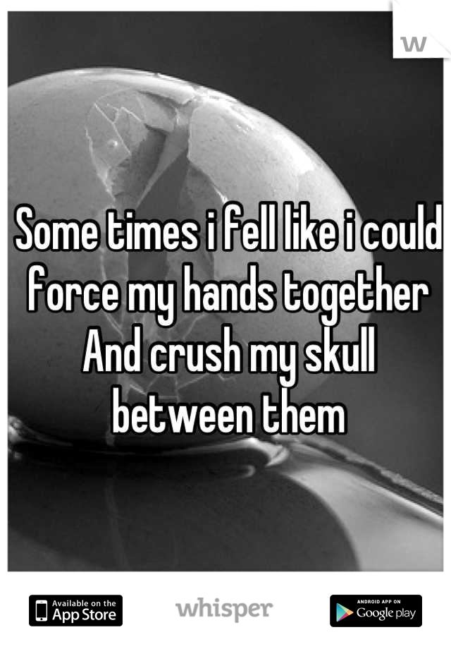 Some times i fell like i could force my hands together And crush my skull between them