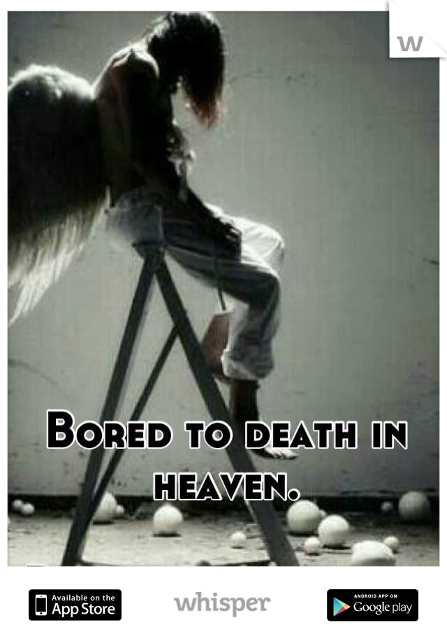 Bored to death in heaven.  Down alone in hell.