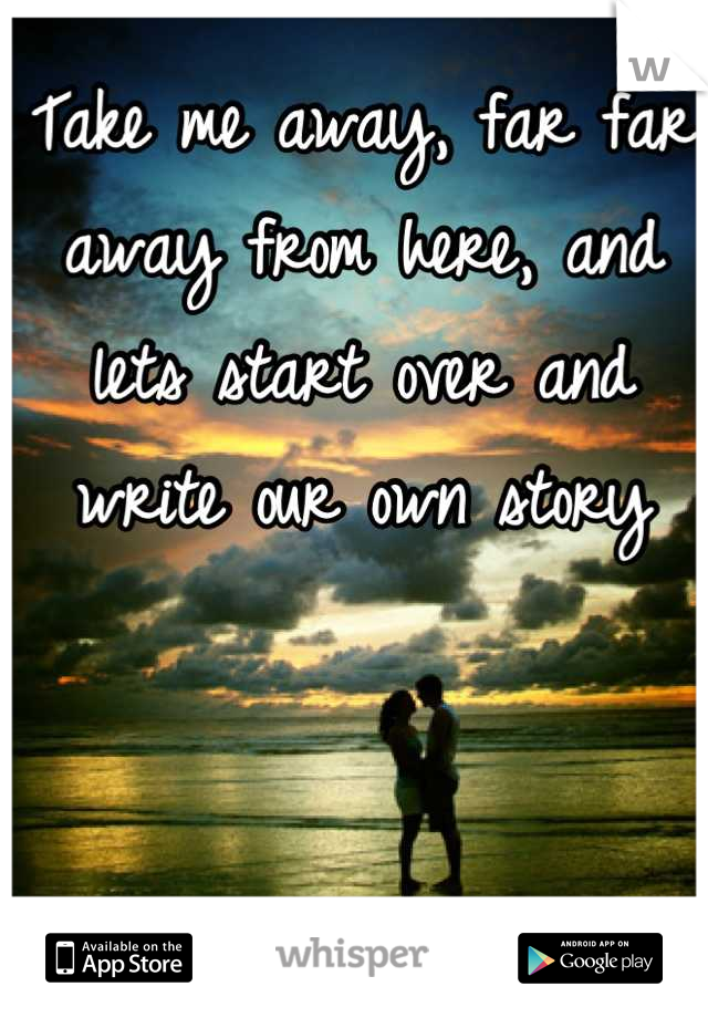 Take me away, far far away from here, and lets start over and write our own story