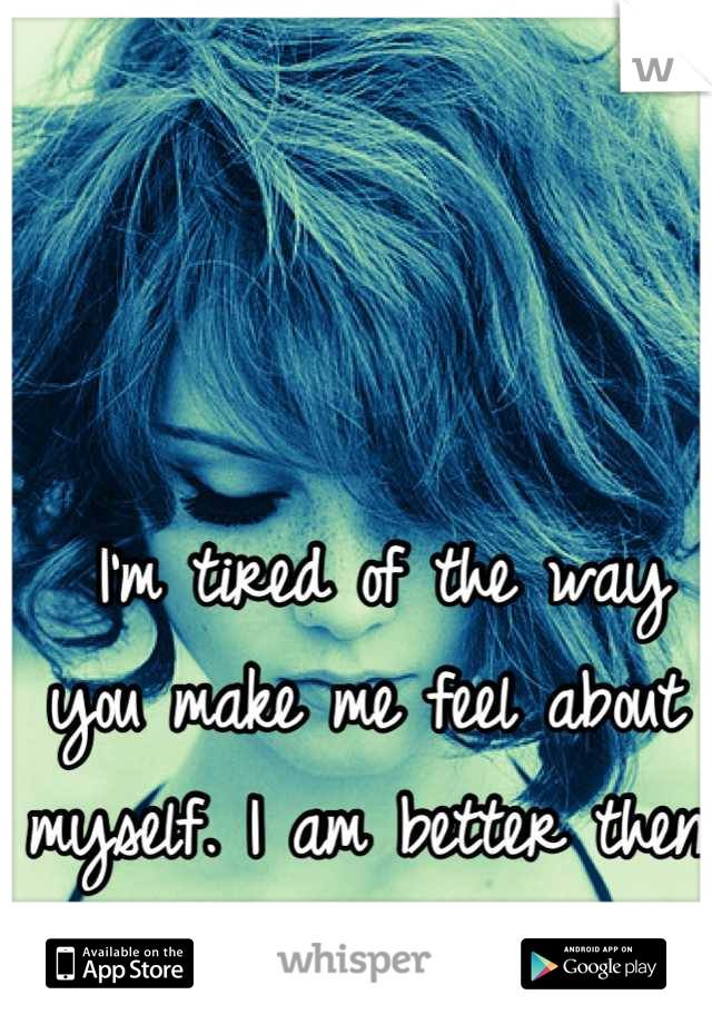 I'm tired of the way you make me feel about myself. I am better then that.
