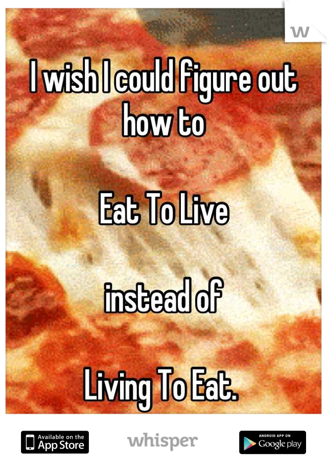 I wish I could figure out how to  Eat To Live  instead of   Living To Eat.