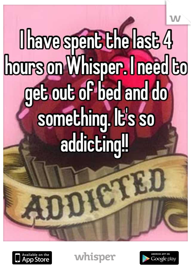 I have spent the last 4 hours on Whisper. I need to get out of bed and do something. It's so addicting!!