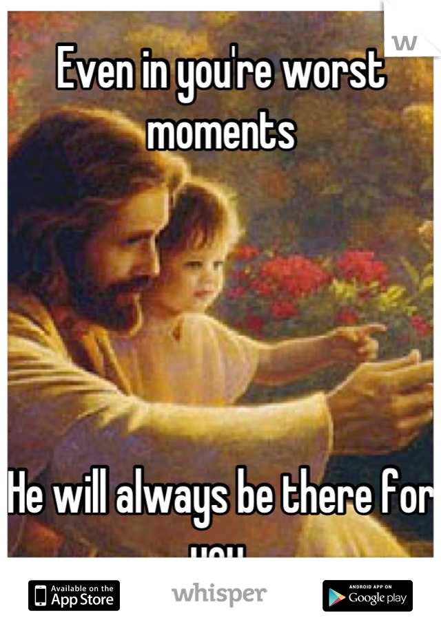 Even in you're worst moments      He will always be there for you