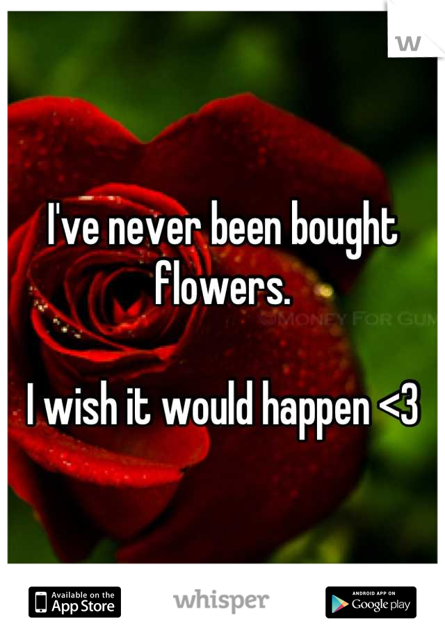 I've never been bought flowers.  I wish it would happen <3