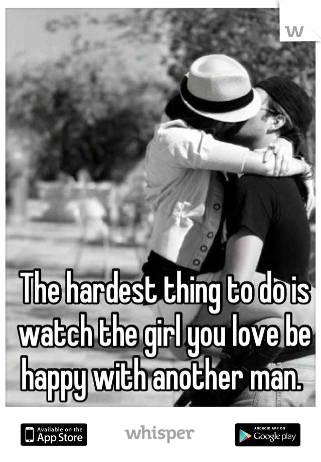 The hardest thing to do is watch the girl you love be happy with another man.