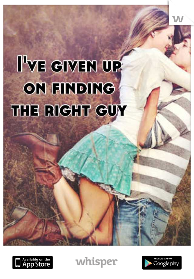 I've given up on finding the right guy