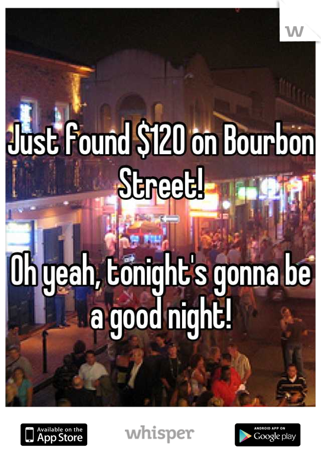 Just found $120 on Bourbon Street!  Oh yeah, tonight's gonna be a good night!