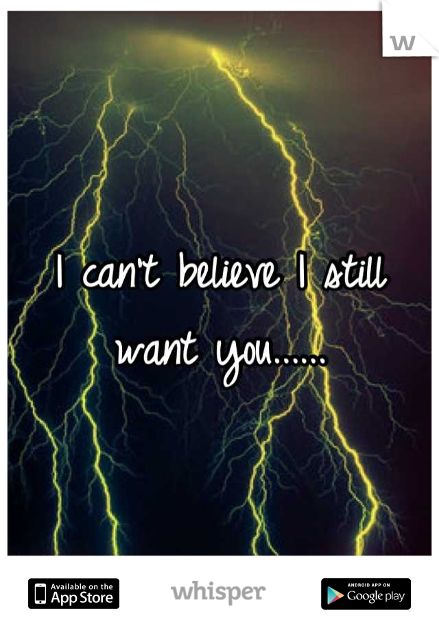 I can't believe I still want you......