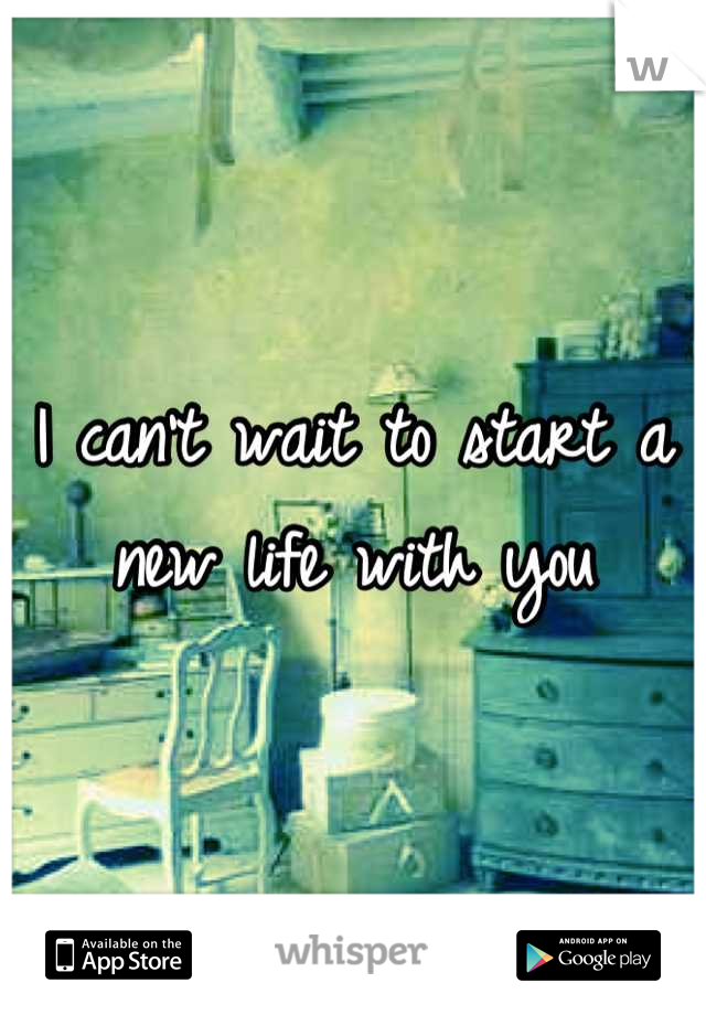I can't wait to start a new life with you