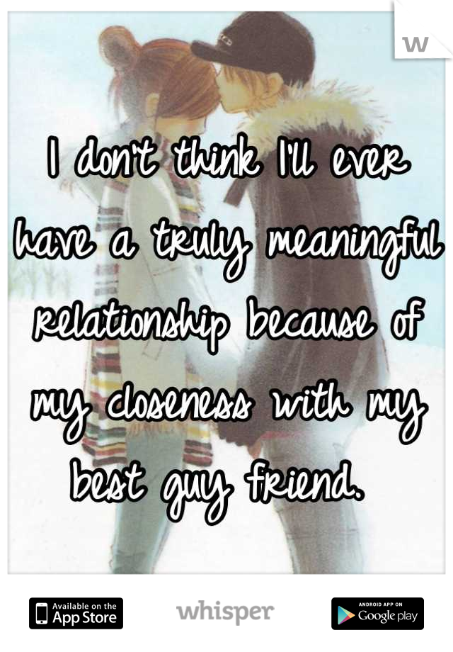 I don't think I'll ever have a truly meaningful relationship because of my closeness with my best guy friend.