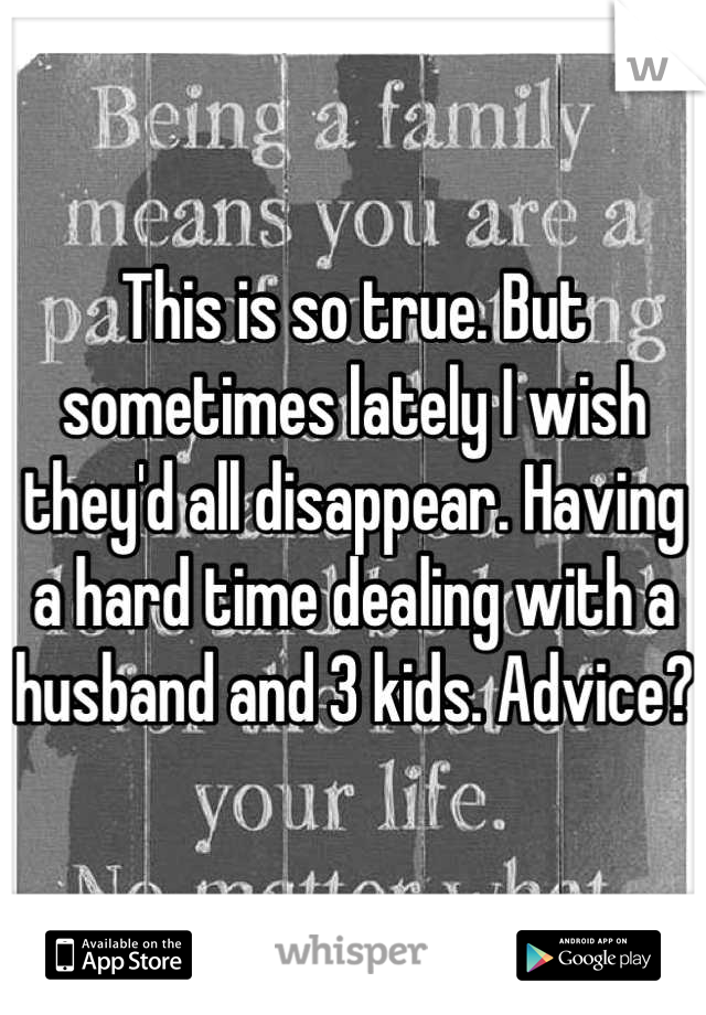 This is so true. But sometimes lately I wish they'd all disappear. Having a hard time dealing with a husband and 3 kids. Advice?