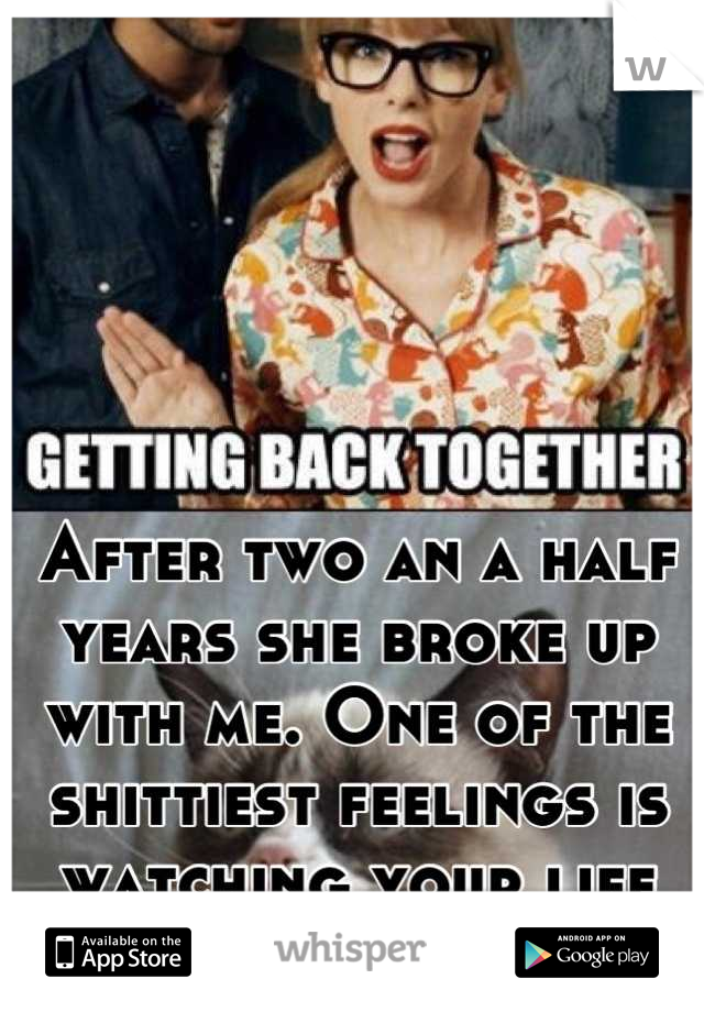 After two an a half years she broke up with me. One of the shittiest feelings is watching your life walk away!
