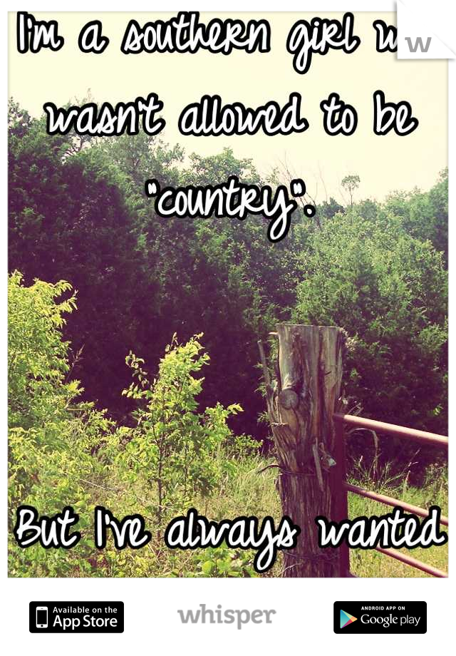 "I'm a southern girl who wasn't allowed to be ""country"".    But I've always wanted to be."