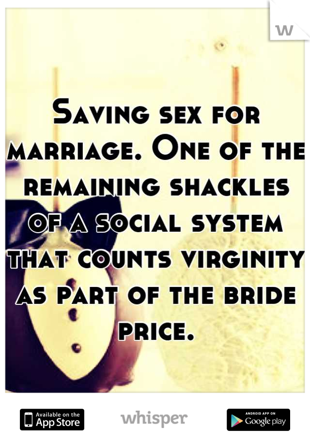 Saving sex for marriage. One of the remaining shackles of a social system that counts virginity as part of the bride price.