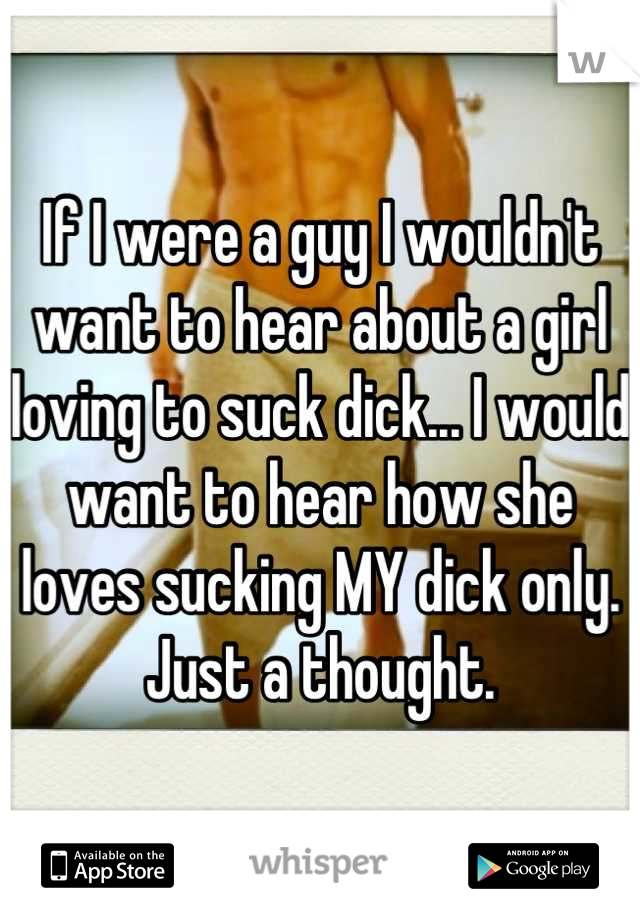 If I were a guy I wouldn't want to hear about a girl loving to suck dick... I would want to hear how she loves sucking MY dick only. Just a thought.