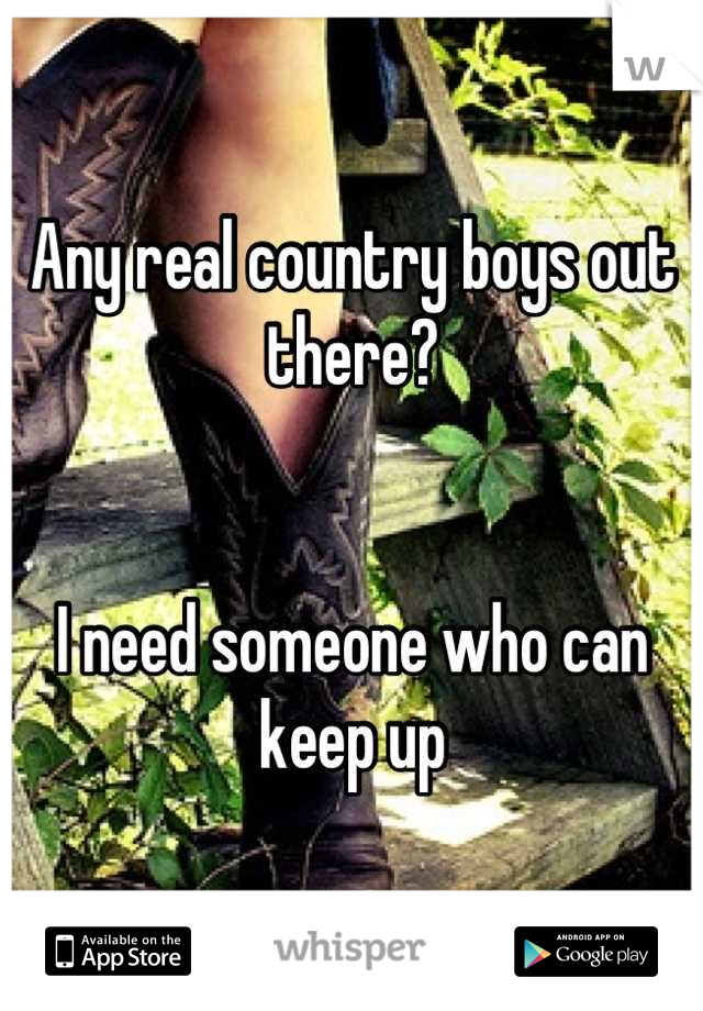 Any real country boys out there?    I need someone who can keep up