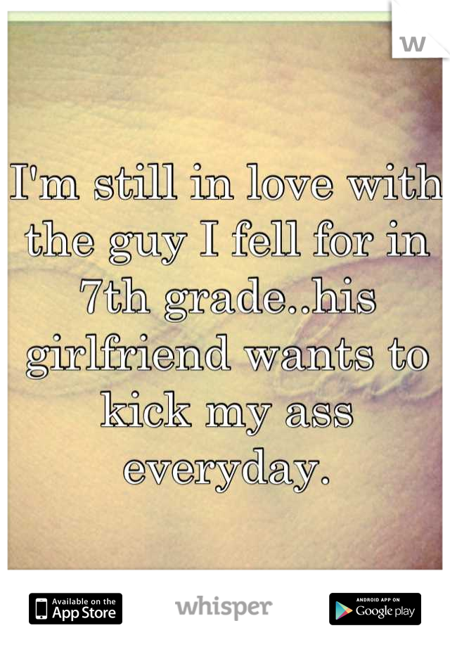 I'm still in love with the guy I fell for in 7th grade..his girlfriend wants to kick my ass everyday.