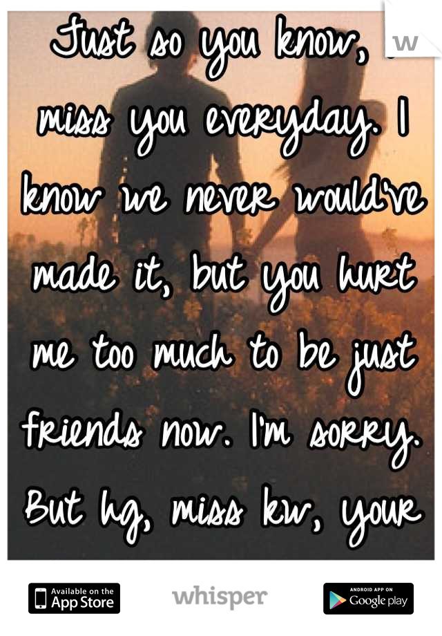 Just so you know, I miss you everyday. I know we never would've made it, but you hurt me too much to be just friends now. I'm sorry. But hg, miss kw, your best friend, is gone.