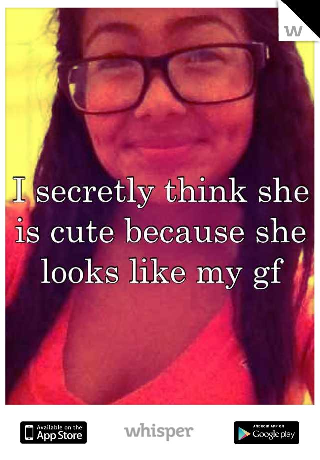 I secretly think she is cute because she looks like my gf