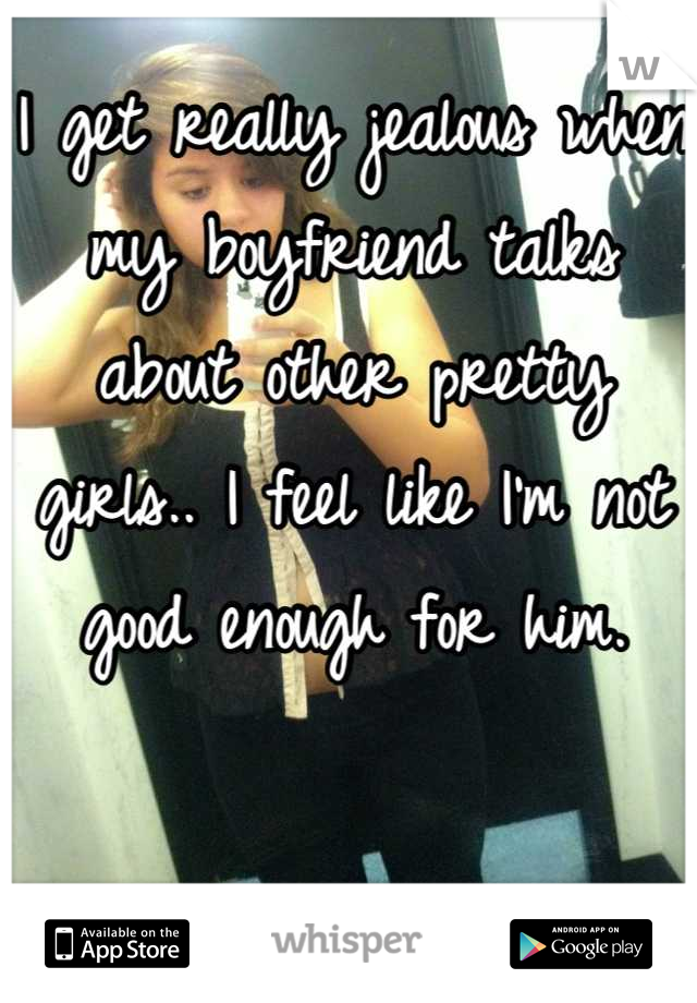 I get really jealous when my boyfriend talks about other pretty girls.. I feel like I'm not good enough for him.