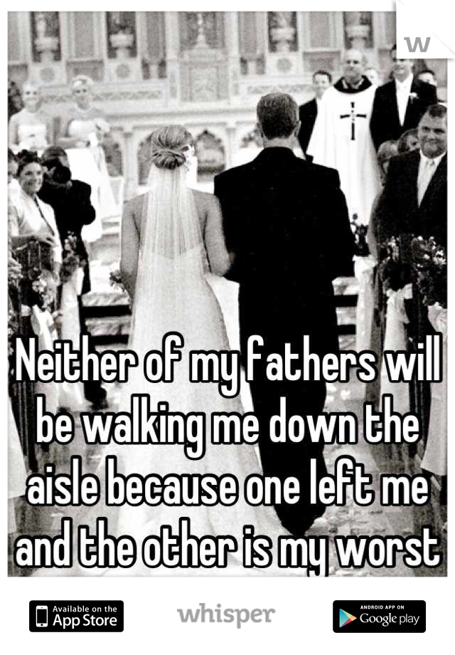 Neither of my fathers will be walking me down the aisle because one left me and the other is my worst enemy .