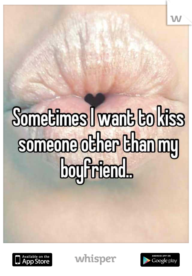 Sometimes I want to kiss someone other than my boyfriend..
