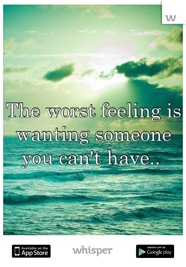 The worst feeling is wanting someone you can't have..