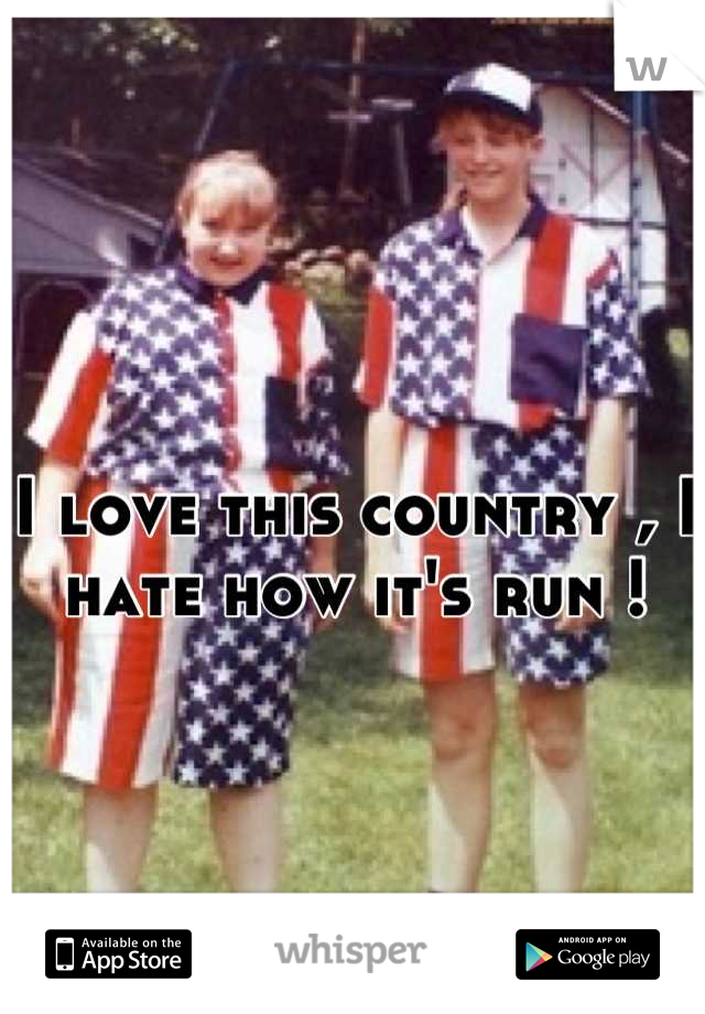 I love this country , I hate how it's run !