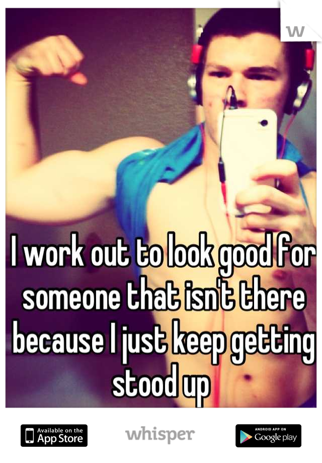 I work out to look good for someone that isn't there because I just keep getting stood up