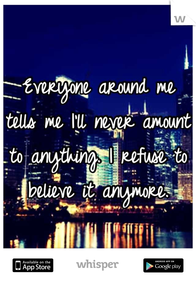 Everyone around me tells me I'll never amount to anything. I refuse to believe it anymore.