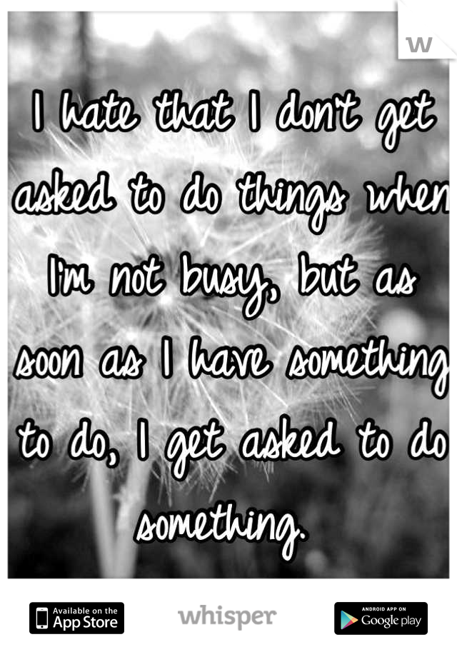 I hate that I don't get asked to do things when I'm not busy, but as soon as I have something to do, I get asked to do something.