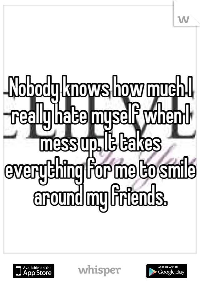 Nobody knows how much I really hate myself when I mess up. It takes everything for me to smile around my friends.