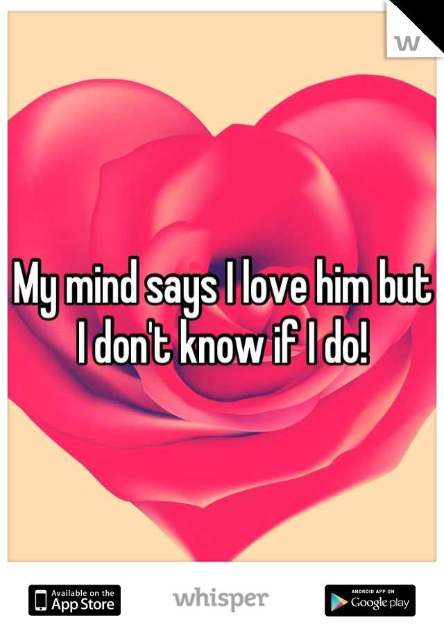 My mind says I love him but I don't know if I do!
