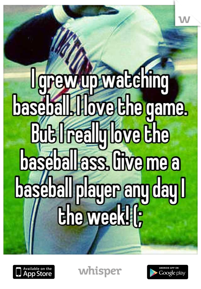 I grew up watching baseball. I love the game. But I really love the baseball ass. Give me a baseball player any day I the week! (;