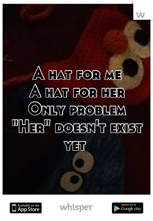 """A hat for me A hat for her  Only problem  """"Her"""" doesn't exist yet"""