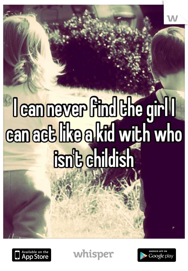 I can never find the girl I can act like a kid with who isn't childish