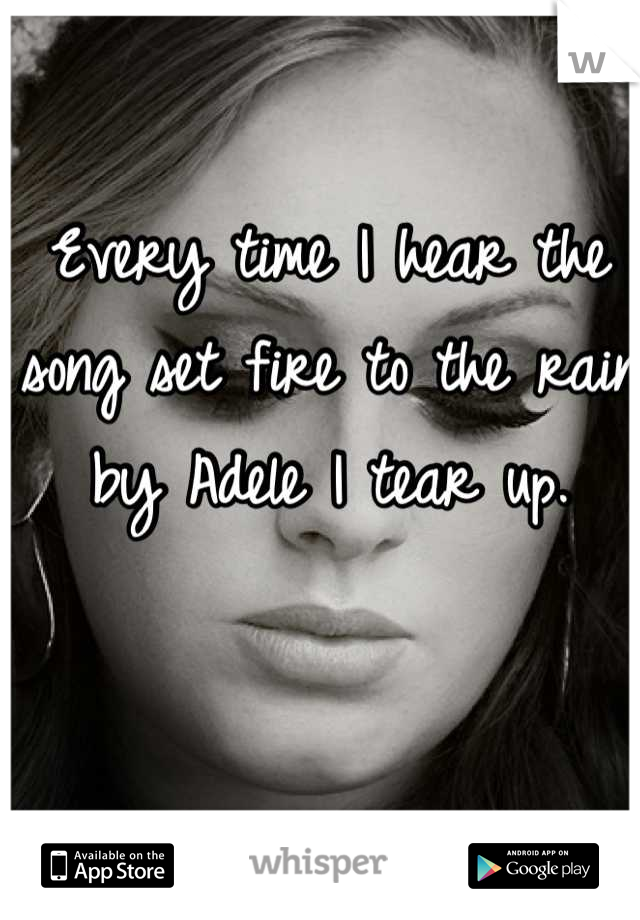 Every time I hear the song set fire to the rain by Adele I tear up.
