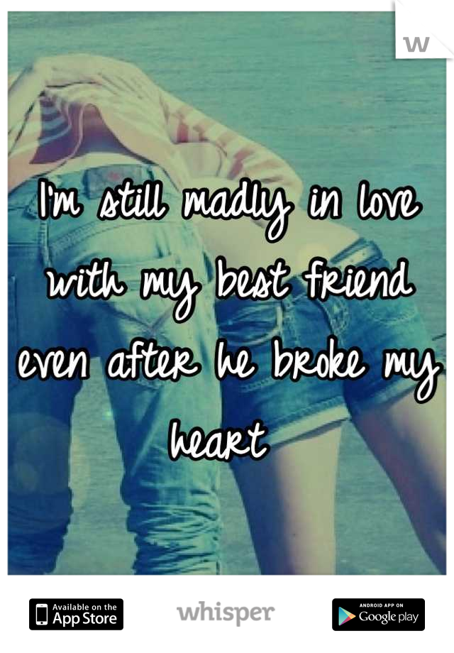 I'm still madly in love with my best friend even after he broke my heart