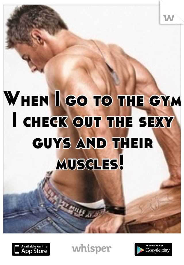 When I go to the gym I check out the sexy guys and their muscles!