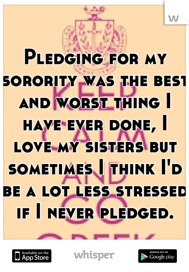 Pledging for my sorority was the best and worst thing I have ever done, I love my sisters but sometimes I think I'd be a lot less stressed if I never pledged.
