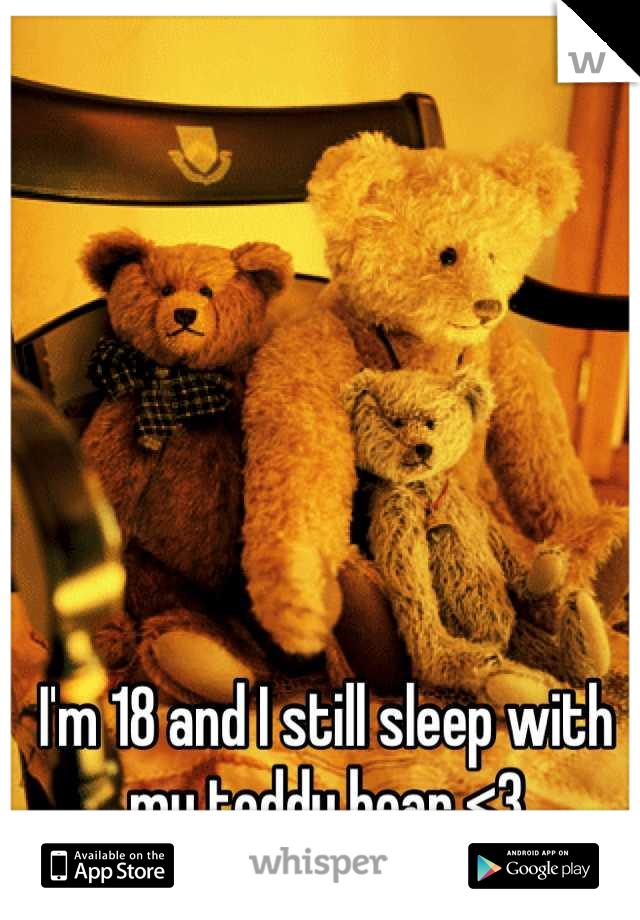 I'm 18 and I still sleep with my teddy bear <3