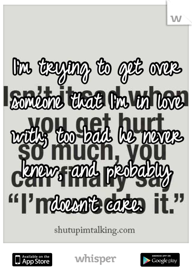 I'm trying to get over someone that I'm in love with; too bad he never knew, and probably doesn't care.