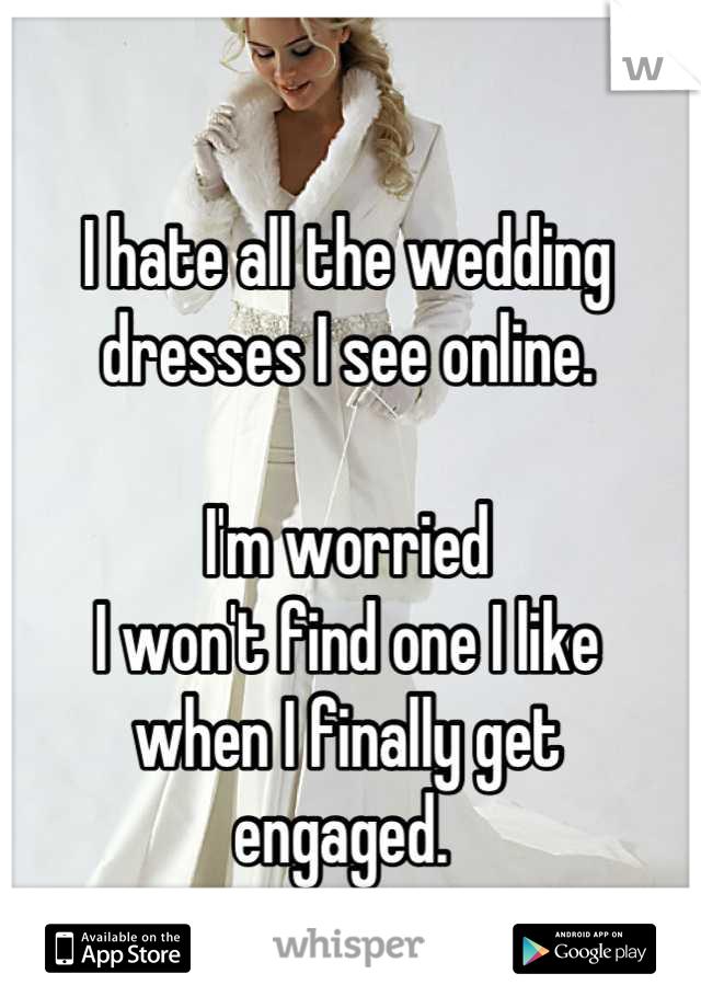 I hate all the wedding dresses I see online.  I'm worried  I won't find one I like  when I finally get  engaged.